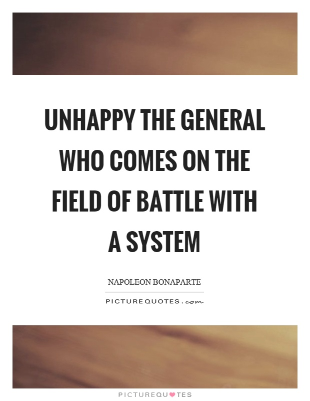 Unhappy the general who comes on the field of battle with a system Picture Quote #1