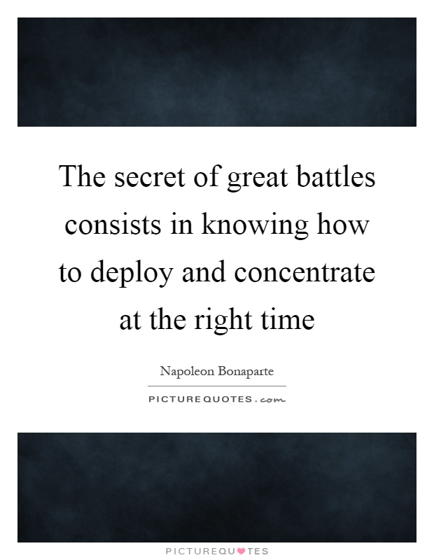 The secret of great battles consists in knowing how to deploy and concentrate at the right time Picture Quote #1