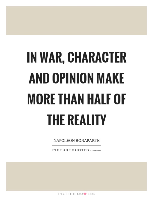 In war, character and opinion make more than half of the reality Picture Quote #1