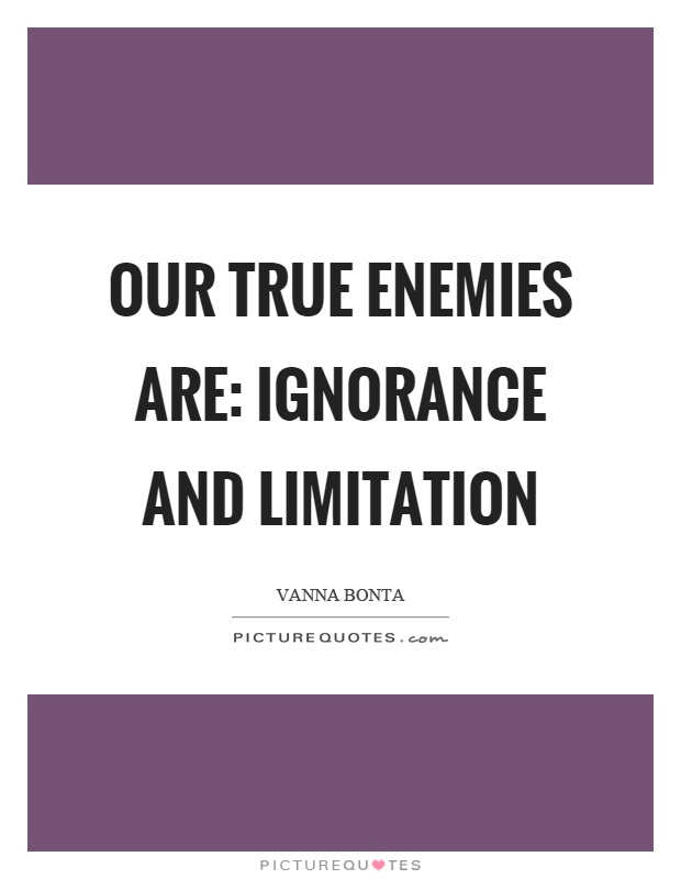 Our true enemies are: ignorance and limitation Picture Quote #1