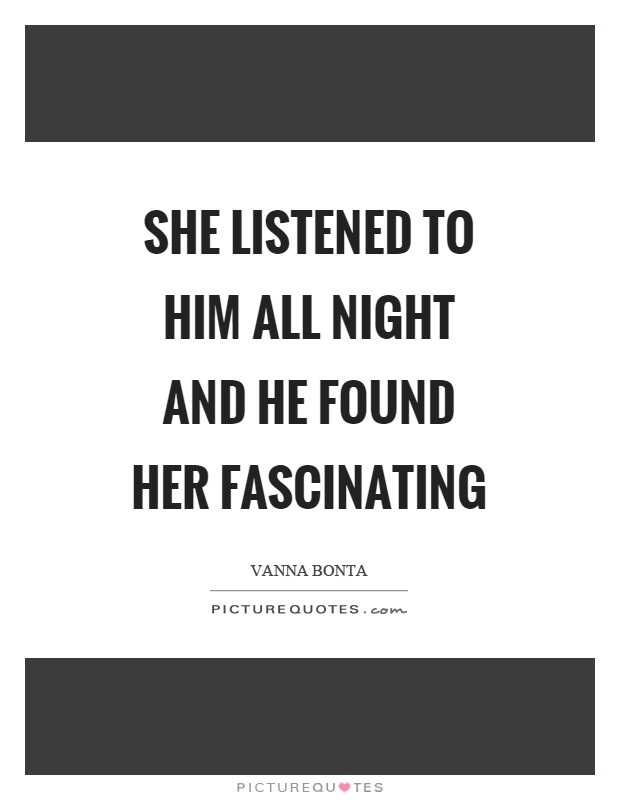 She listened to him all night and he found her fascinating Picture Quote #1