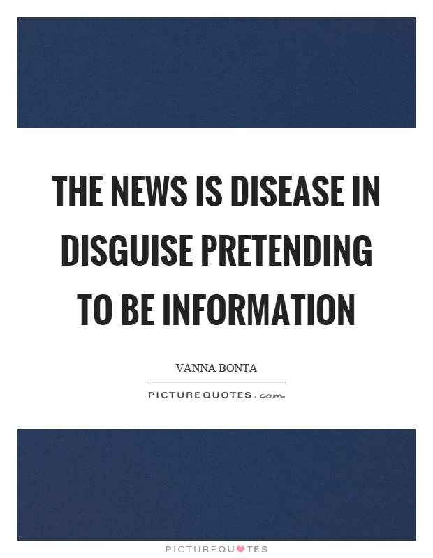 The news is disease in disguise pretending to be information Picture Quote #1