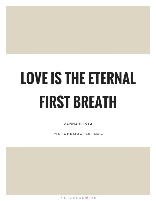 Love is the eternal first breath Picture Quote #1