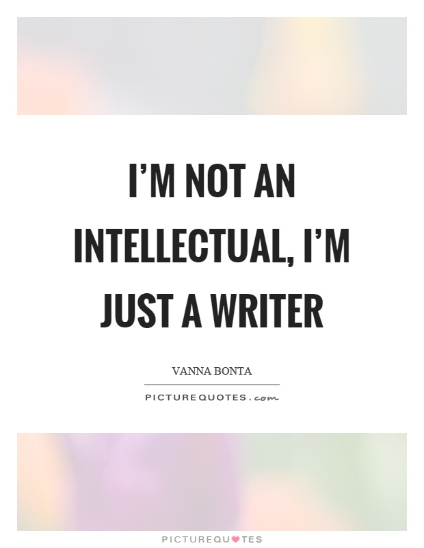 I'm not an intellectual, I'm just a writer Picture Quote #1