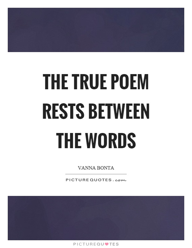 The true poem rests between the words Picture Quote #1