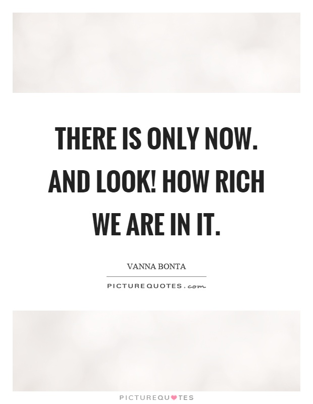 There is only now. And look! How rich we are in it Picture Quote #1