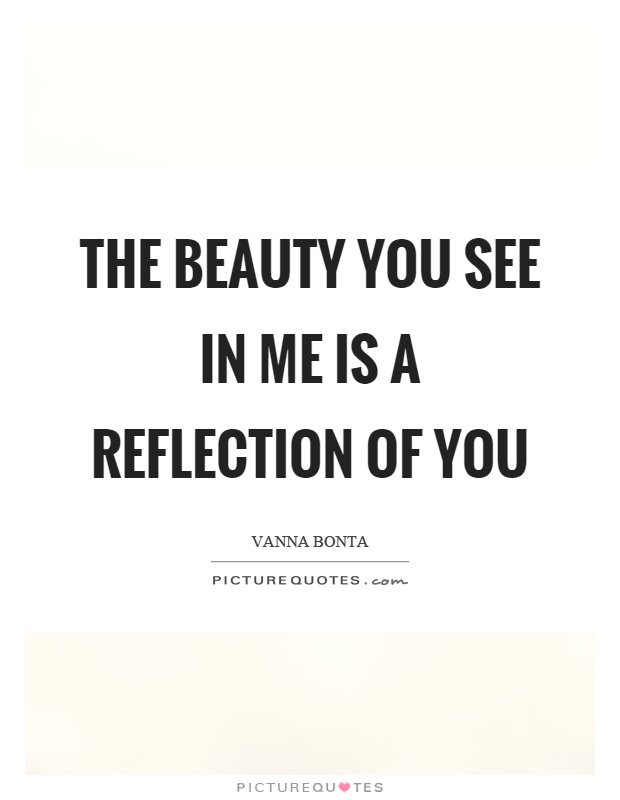 The beauty you see in me is a reflection of you Picture Quote #1