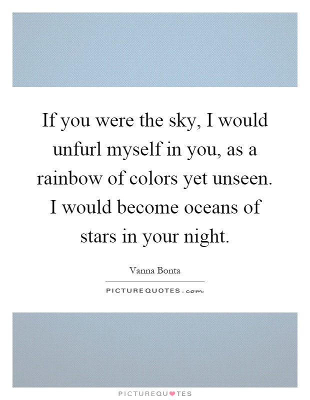 If you were the sky, I would unfurl myself in you, as a rainbow of colors yet unseen. I would become oceans of stars in your night Picture Quote #1