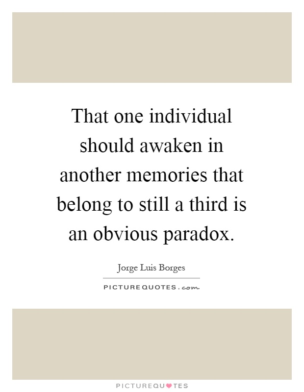That one individual should awaken in another memories that belong to still a third is an obvious paradox Picture Quote #1