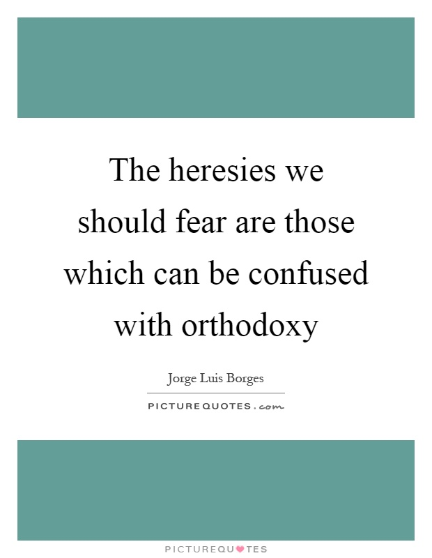 The heresies we should fear are those which can be confused with orthodoxy Picture Quote #1