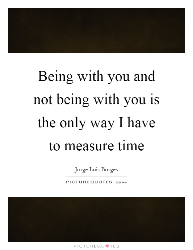 Being with you and not being with you is the only way I have to measure time Picture Quote #1