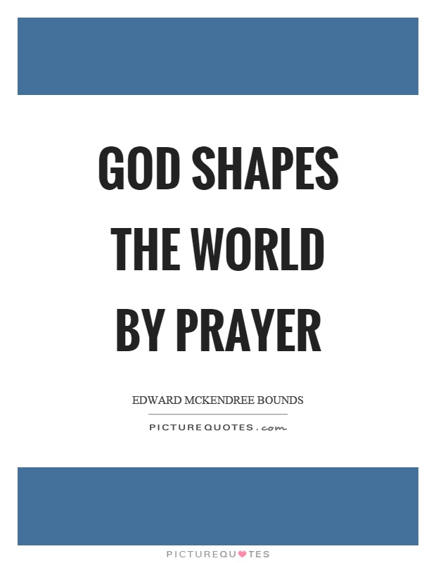 God shapes the world by prayer Picture Quote #1