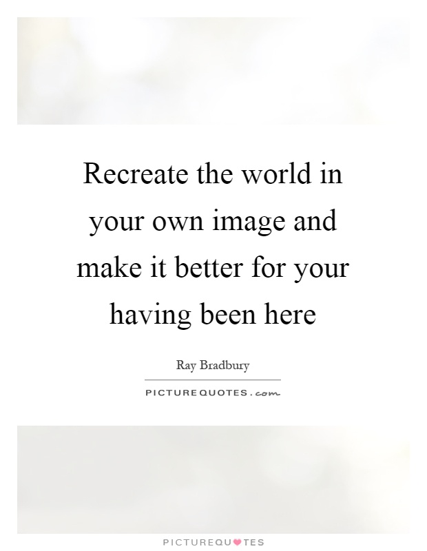 Recreate the world in your own image and make it better for your having been here Picture Quote #1