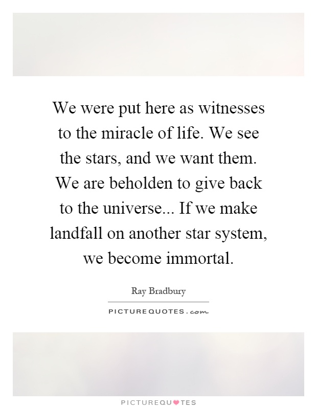 We were put here as witnesses to the miracle of life. We see the stars, and we want them. We are beholden to give back to the universe... If we make landfall on another star system, we become immortal Picture Quote #1