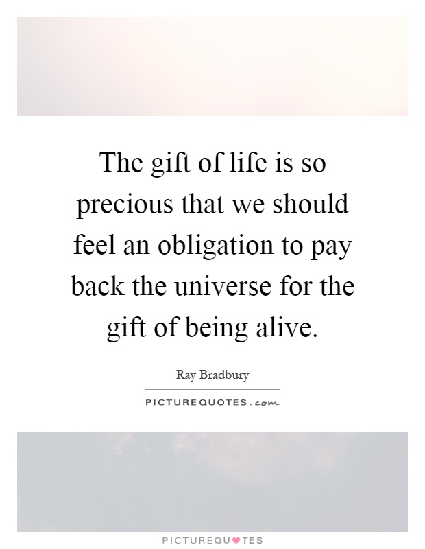 The gift of life is so precious that we should feel an obligation to pay back the universe for the gift of being alive Picture Quote #1