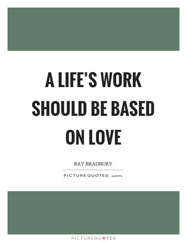 A life's work should be based on love Picture Quote #1