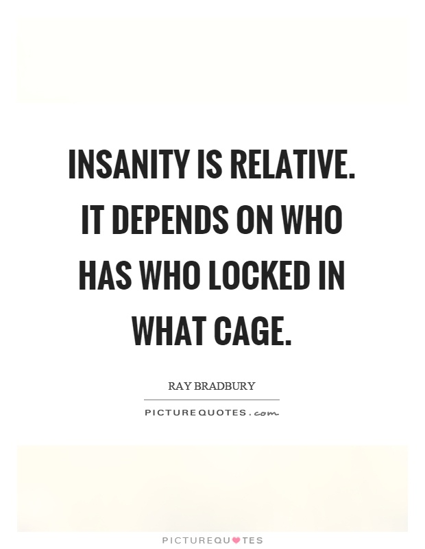Insanity is relative. It depends on who has who locked in what cage Picture Quote #1