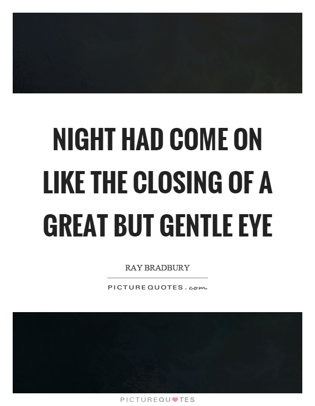 Night had come on like the closing of a great but gentle eye Picture Quote #1