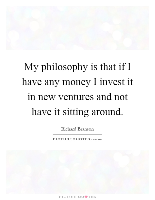 My philosophy is that if I have any money I invest it in new ventures and not have it sitting around Picture Quote #1