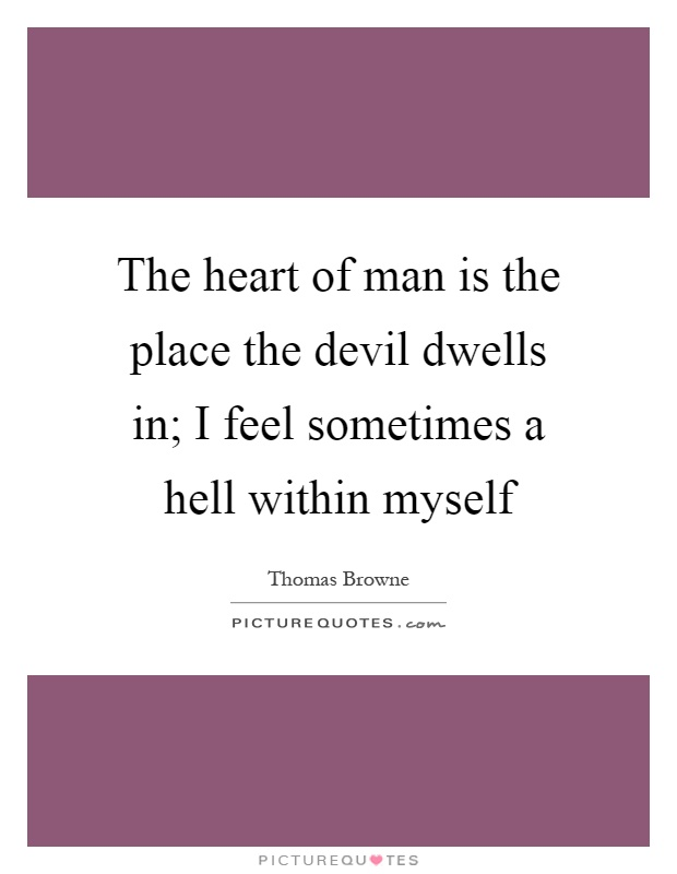 The heart of man is the place the devil dwells in; I feel sometimes a hell within myself Picture Quote #1