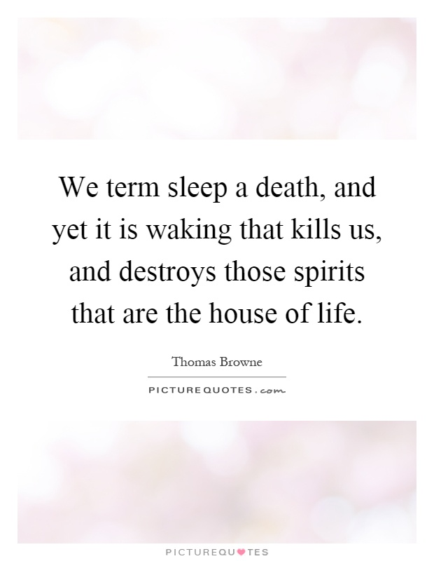 We term sleep a death, and yet it is waking that kills us, and destroys those spirits that are the house of life Picture Quote #1