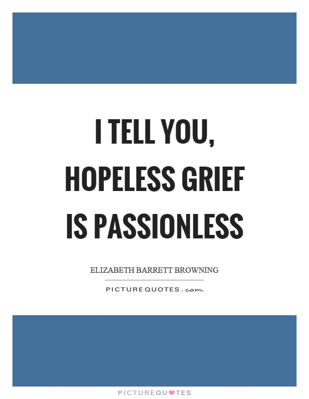 I tell you, hopeless grief is passionless Picture Quote #1