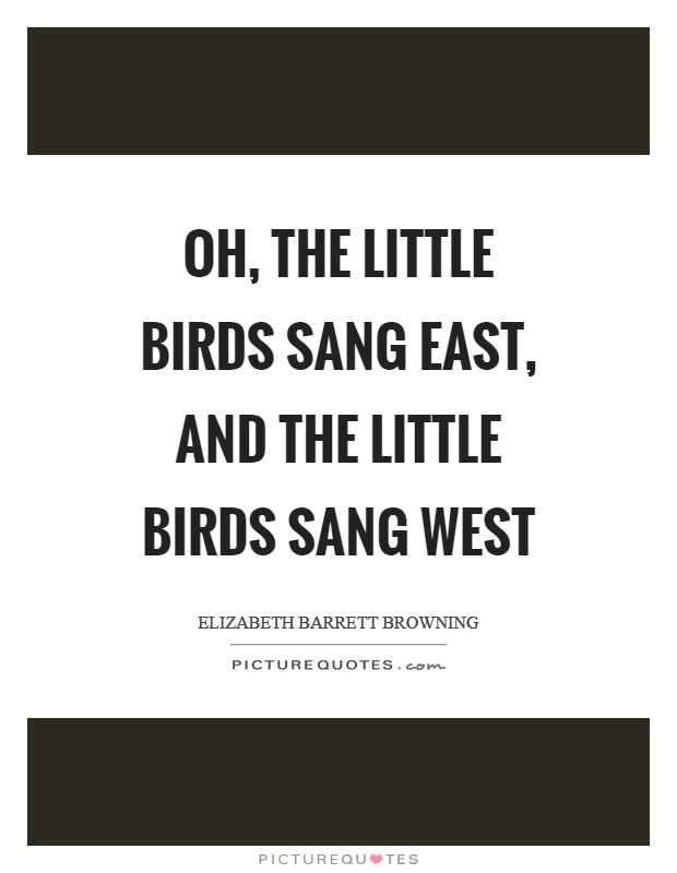 Oh, the little birds sang east, and the little birds sang west Picture Quote #1