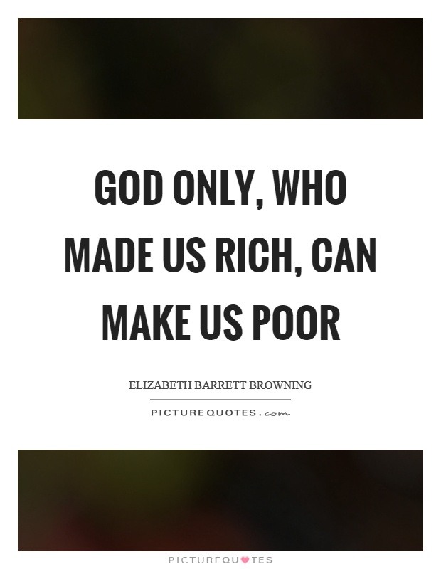 God only, who made us rich, can make us poor Picture Quote #1