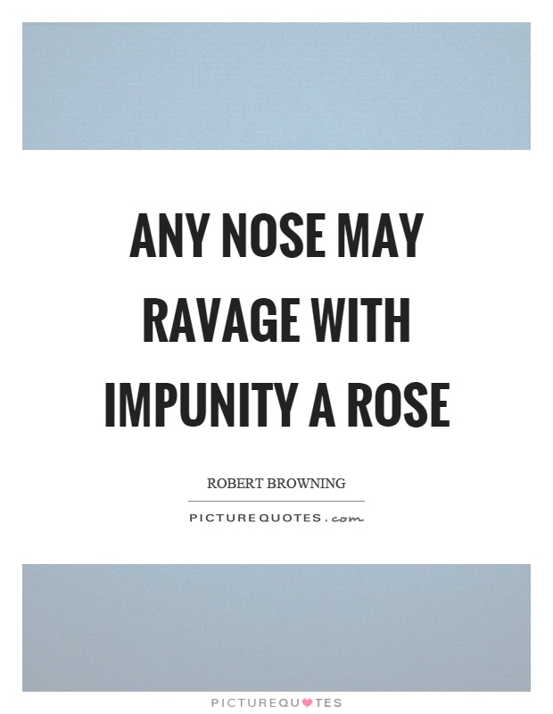 Any nose may ravage with impunity a rose Picture Quote #1