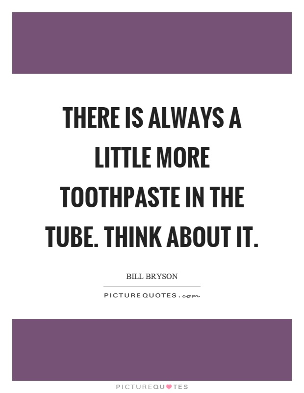 There is always a little more toothpaste in the tube. Think about it Picture Quote #1