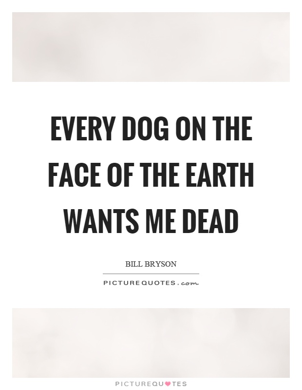 Every dog on the face of the earth wants me dead Picture Quote #1