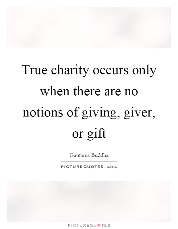True charity occurs only when there are no notions of giving, giver, or gift Picture Quote #1