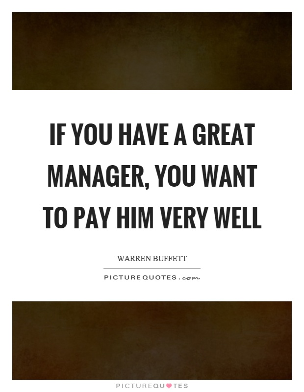 If you have a great manager, you want to pay him very well Picture Quote #1