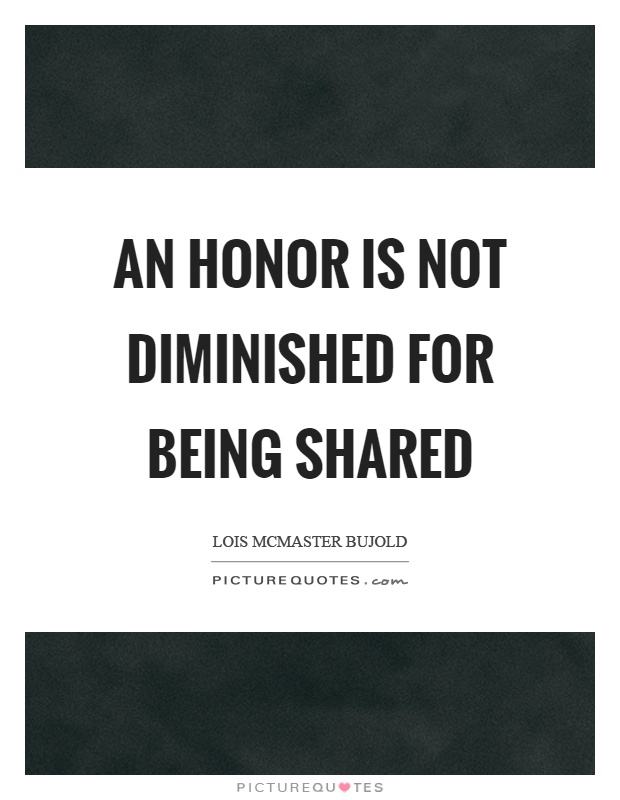 An honor is not diminished for being shared Picture Quote #1