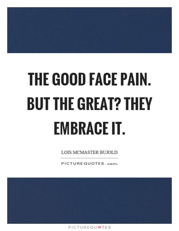 The good face pain. But the great? They embrace it Picture Quote #1