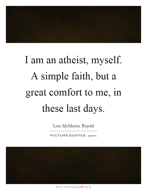 I am an atheist, myself. A simple faith, but a great comfort to me, in these last days Picture Quote #1