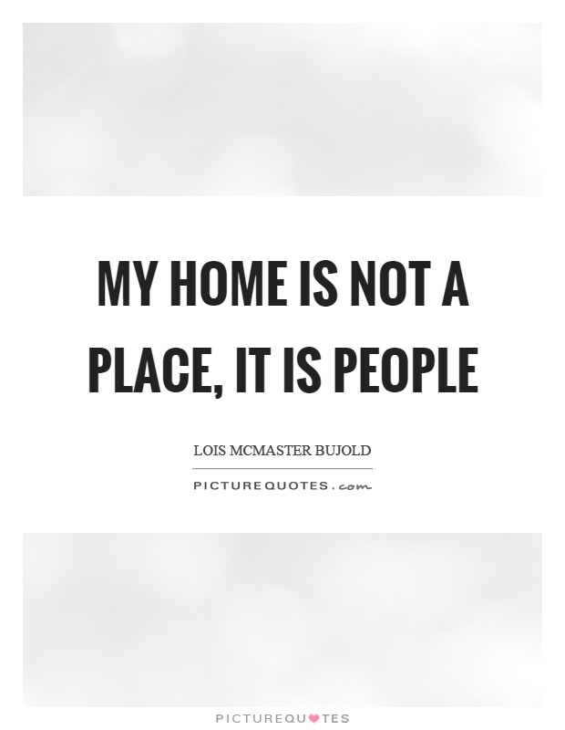 My Home Is Not A Place It Is People Picture Quotes