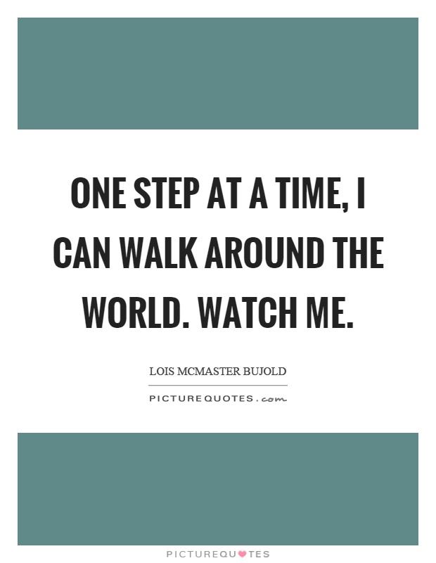 One step at a time, I can walk around the world. Watch me Picture Quote #1