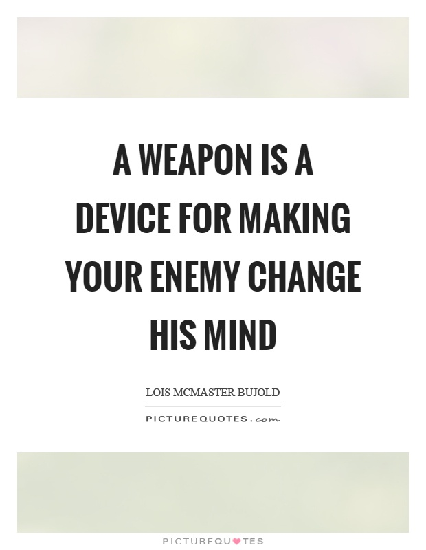 A weapon is a device for making your enemy change his mind Picture Quote #1