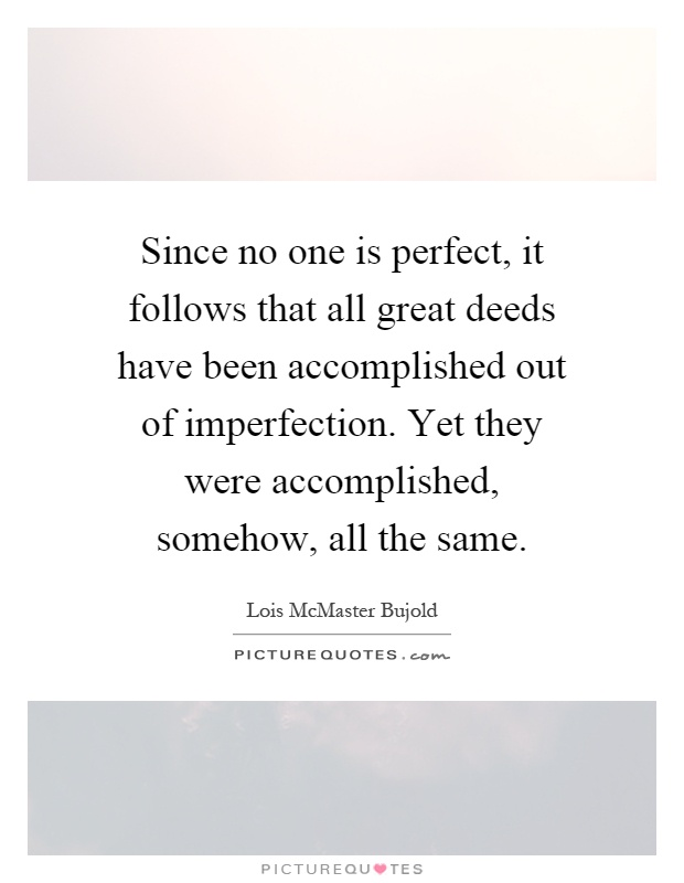 Since no one is perfect, it follows that all great deeds have been accomplished out of imperfection. Yet they were accomplished, somehow, all the same Picture Quote #1
