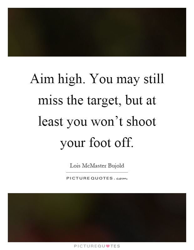 Aim high. You may still miss the target, but at least you won't shoot your foot off Picture Quote #1