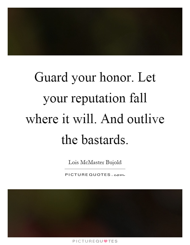 Guard your honor. Let your reputation fall where it will. And outlive the bastards Picture Quote #1