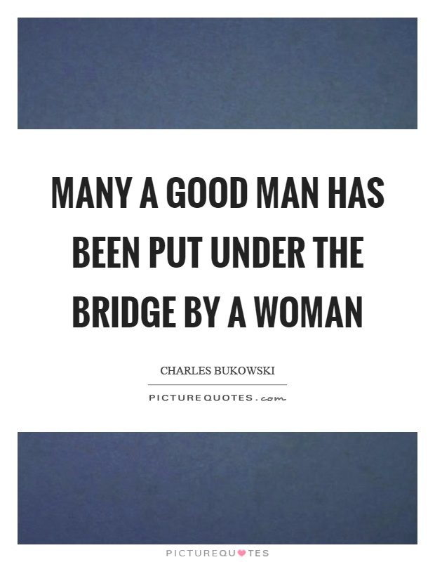Many a good man has been put under the bridge by a woman Picture Quote #1