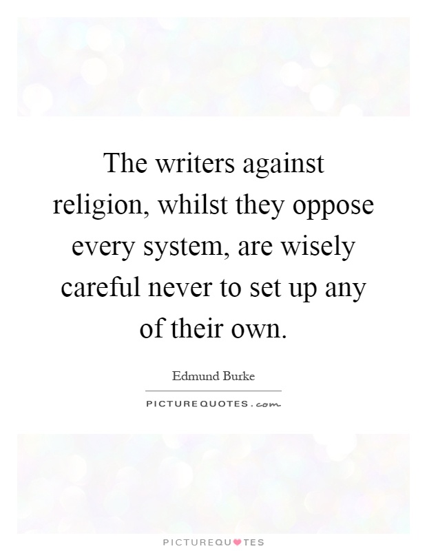 The writers against religion, whilst they oppose every system, are wisely careful never to set up any of their own Picture Quote #1