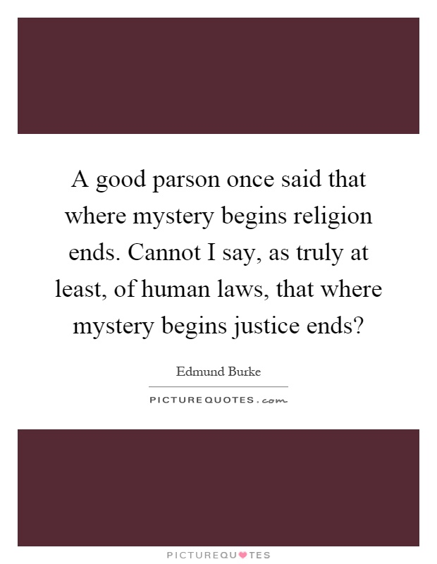 A good parson once said that where mystery begins religion ends. Cannot I say, as truly at least, of human laws, that where mystery begins justice ends? Picture Quote #1