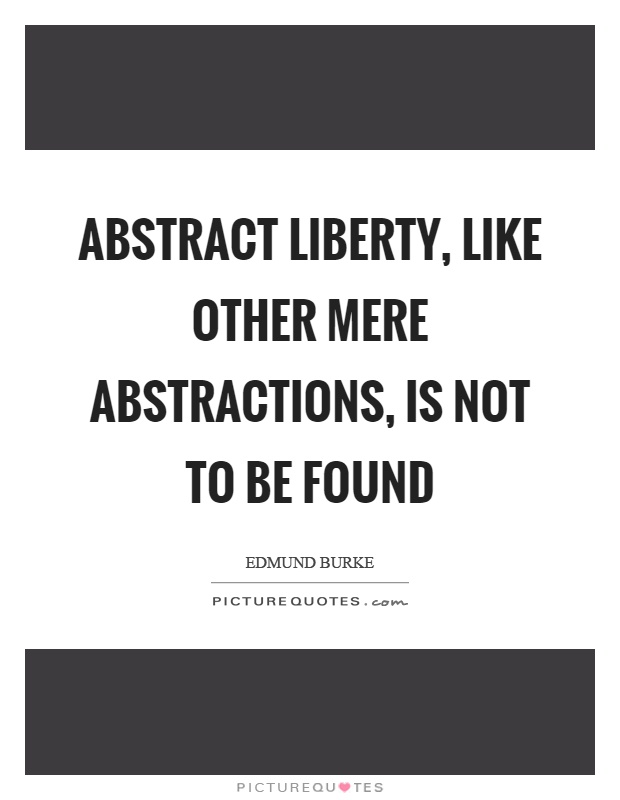 Abstract liberty, like other mere abstractions, is not to be found Picture Quote #1