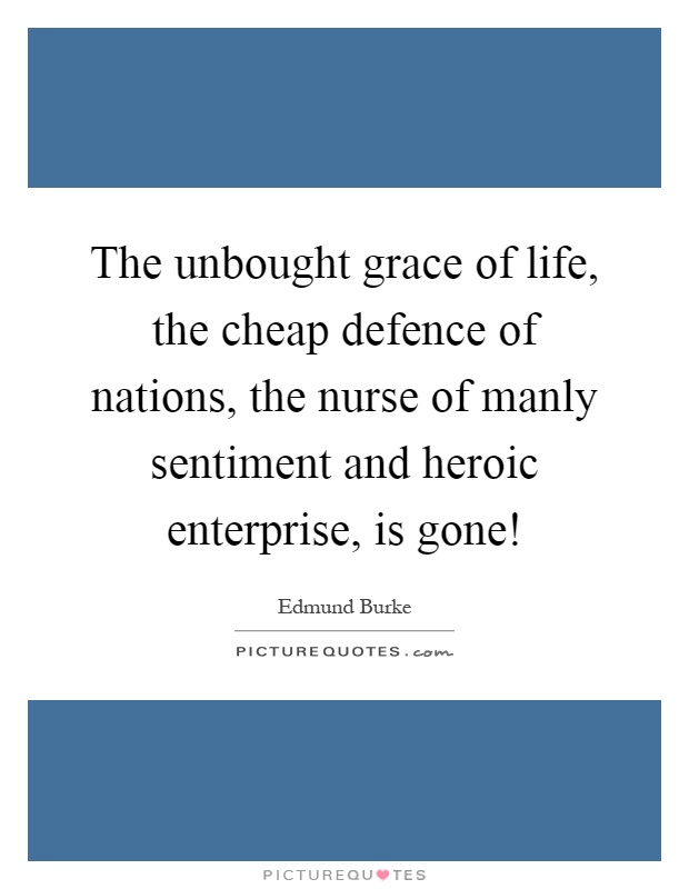 The unbought grace of life, the cheap defence of nations, the nurse of manly sentiment and heroic enterprise, is gone! Picture Quote #1
