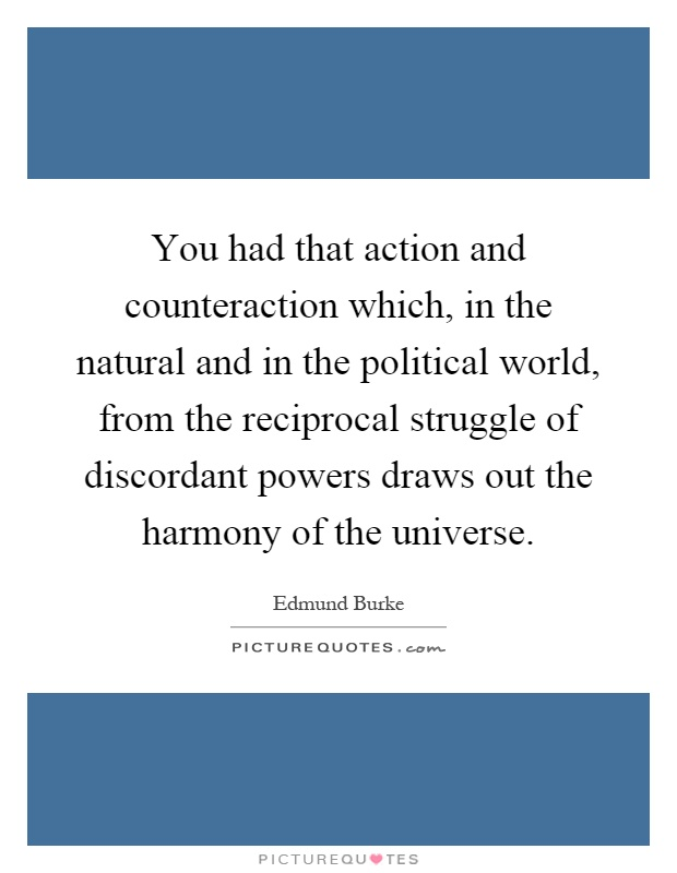 You had that action and counteraction which, in the natural and in the political world, from the reciprocal struggle of discordant powers draws out the harmony of the universe Picture Quote #1