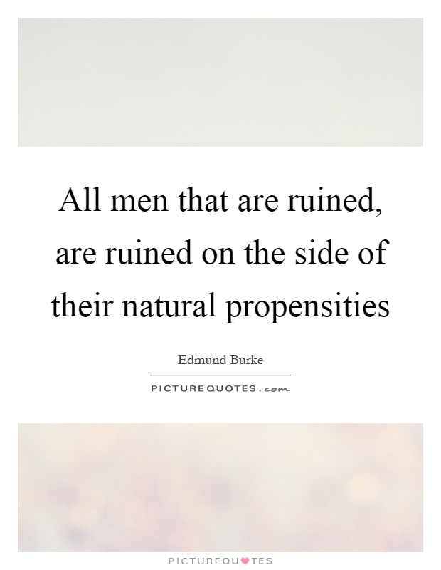 All men that are ruined, are ruined on the side of their natural propensities Picture Quote #1