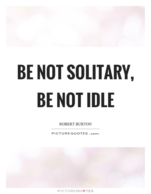 Be not solitary, be not idle Picture Quote #1